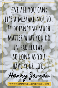 Live all you can; it's a mistake not to. It doesn't so much matter what you do in particular, as long as you have your life. Henry James