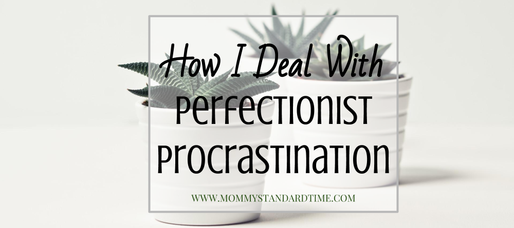 How I Deal With Perfectionist Procrastination - Mommy Standard Time