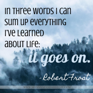 In three words I can sum up everything I've learned about life: it goes on. Robert Frost quote