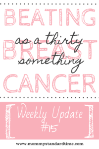 Beating Breast Cancer as a Thirty Something - Weekly Update 15