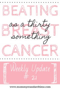 Beating Breast Cancer as a Thirty Something - Weekly Update 21