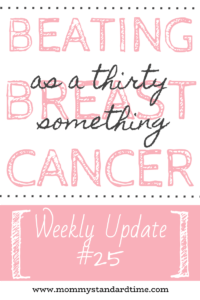 beating breast cancer as a thirty something - weekly update 25