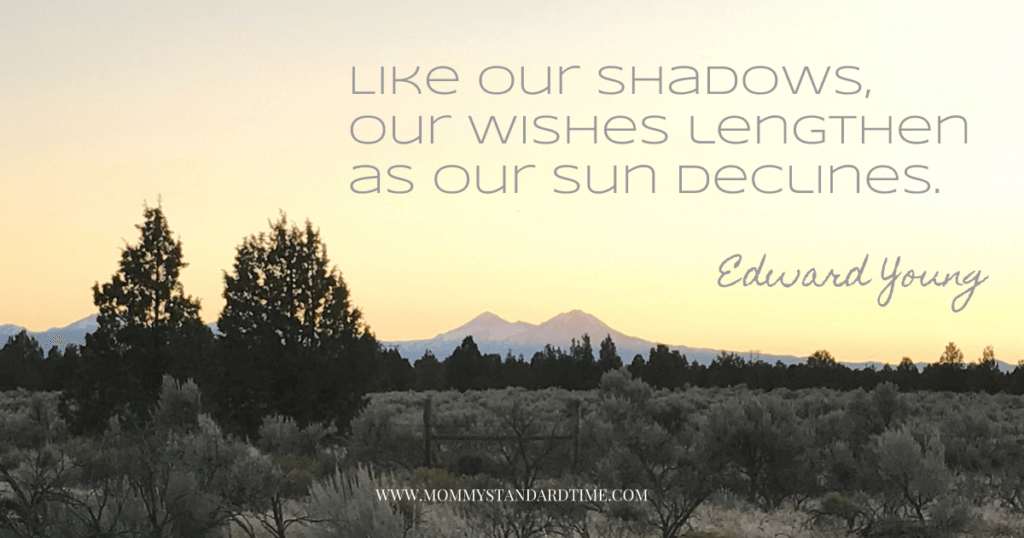 Like our shadows, our wishes lengthen as our sun declines. Edward Young quote.