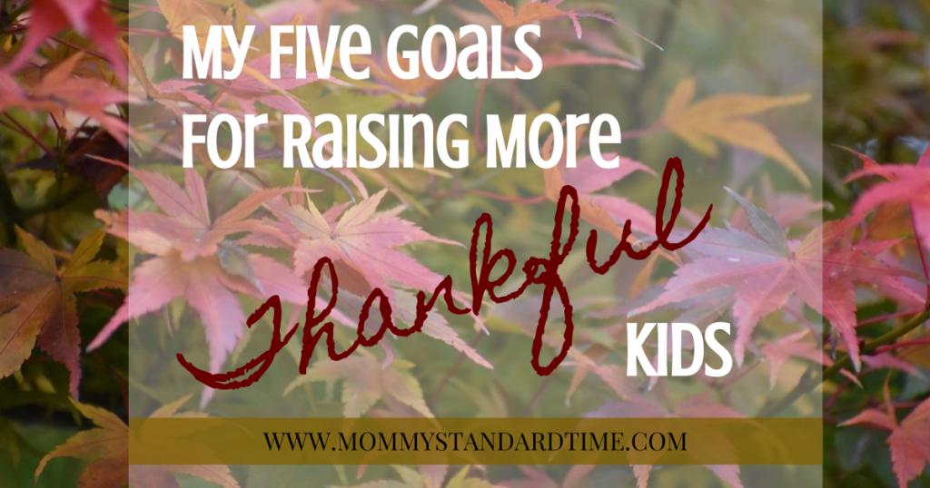My Five Goals for Raising More Thankful Kids - www.mommystandardtime.com