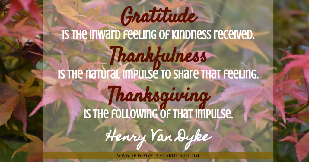 Gratitude is the inward feeling of kindness received. Thankfulness is the natural impulse to share that feeling. Thanksgiving is the following of that impulse. Henry Van Dyke