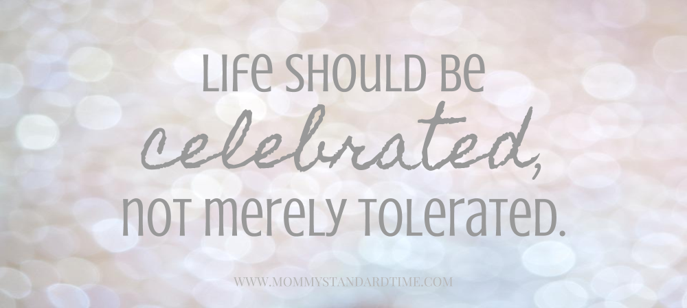 Life should be celebrated, not merely tolerated