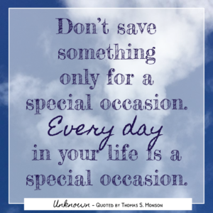 Wise Words - Thomas S Monson - Don't save something only for a special occasion. Every day in your life is a special occasion.