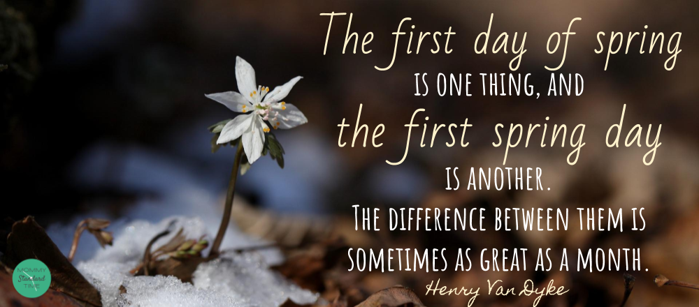Henry Van Dyke Quote - The first day of spring is one thing and the first spring day is another. The difference between them is sometimes as great as a month. Wise Words. Mommy Standard Time