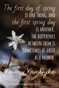 The first day of spring is one thing, and the first spring day is another.  The difference between them is sometimes as a great as a month.  Henry Van Dyke quote.
