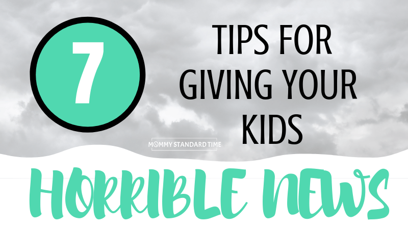 7 Tips for Giving Your Kids Horrible News